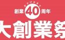 おかげさまで創業40周年 大創業祭