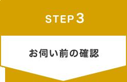 STEP3 お伺い前の確認